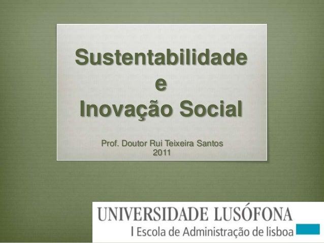 Sustentabilidade e Inovação Social Prof. Doutor Rui Teixeira Santos 2011