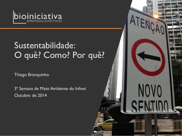 Sustentabilidade: O quê? Como? Por quê?  Thiago Branquinho  3ª Semana de Meio Ambiente do Infnet  Outubro de 2014