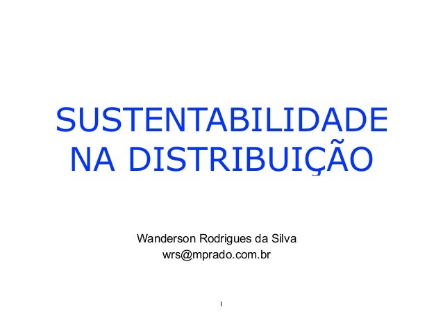 SUSTENTABILIDADE NA DISTRIBUIÇÃO Wanderson Rodrigues da Silva wrs@mprado.com.br