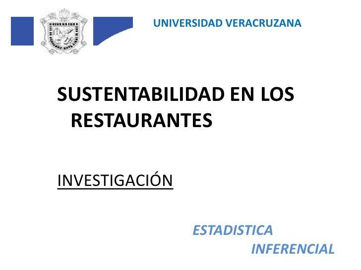 UNIVERSIDAD VERACRUZANA<br />SUSTENTABILIDAD EN LOS RESTAURANTES<br />INVESTIGACIÓN<br />ESTADISTICA<br />INFERENCIAL<br />
