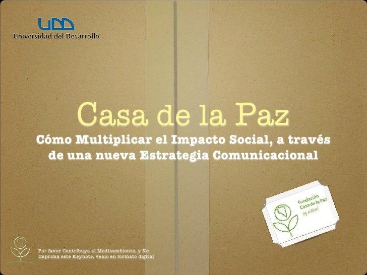 Casa de la Paz Cómo Multiplicar el Impacto Social, a través   de una nueva Estrategia Comunicacional     Por favor Contrib...