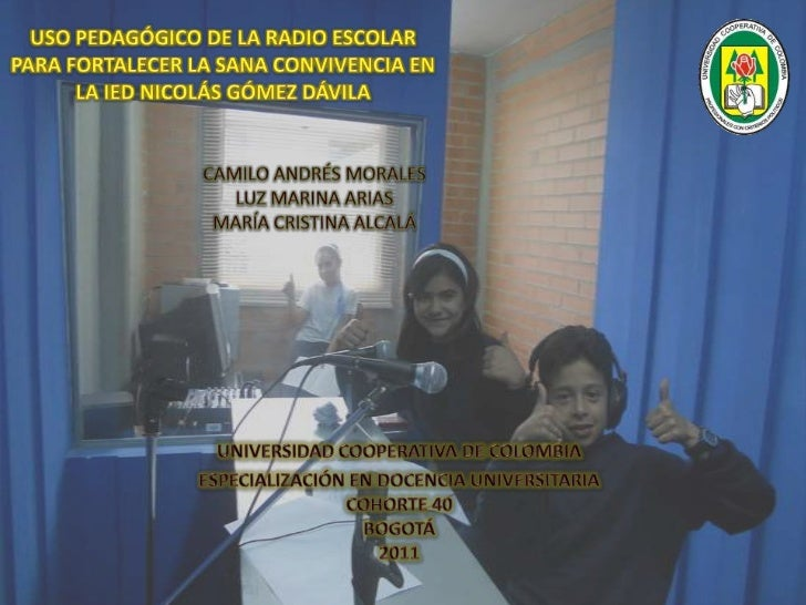 USO PEDAGÓGICO DE LA RADIO ESCOLAR PARA FORTALECER LA SANA CONVIVENCIA EN LA IED NICOLÁS GÓMEZ DÁVILA <br />CAMILO ANDRÉS ...