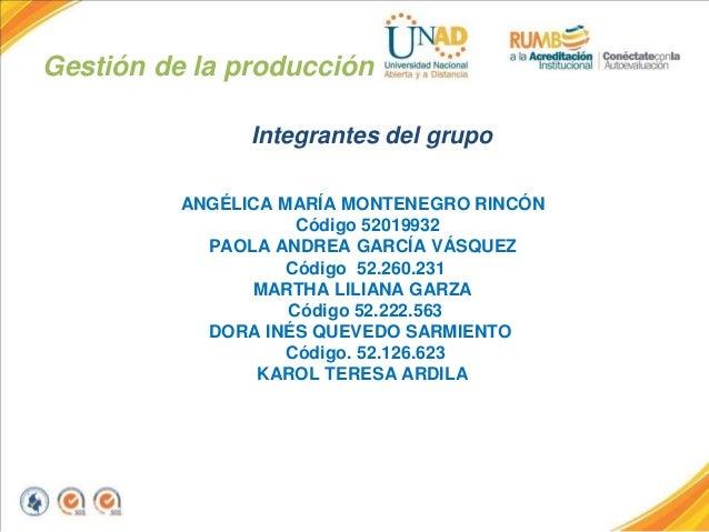 Gestión de la producción Integrantes del grupo ANGÉLICA MARÍA MONTENEGRO RINCÓN Código 52019932 PAOLA ANDREA GARCÍA VÁSQUE...