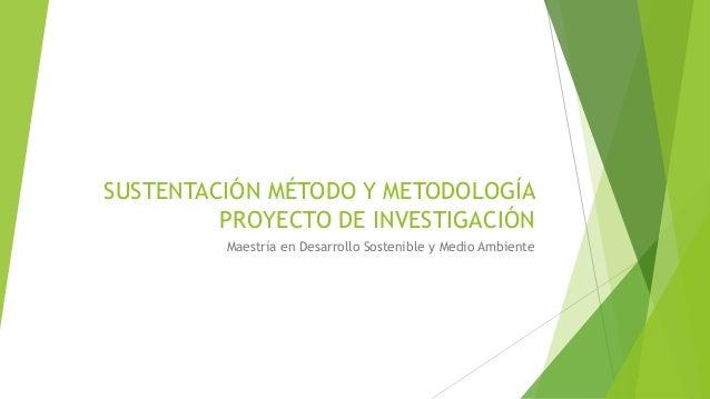 SUSTENTACIÓN MÉTODO Y METODOLOGÍA PROYECTO DE INVESTIGACIÓN Maestría en Desarrollo Sostenible y Medio Ambiente
