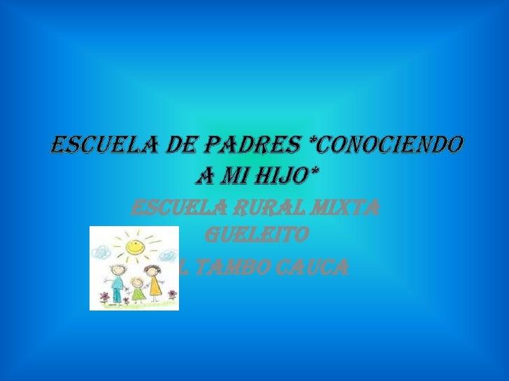 ESCUELA DE PADRES *CONOCIENDO A MI HIJO*<br />ESCUELA RURAL MIXTA GUELEITO<br />EL TAMBO CAUCA<br />