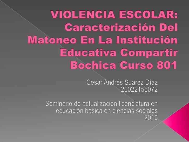VIOLENCIA ESCOLAR: Caracterización Del Matoneo En La Institución Educativa Compartir Bochica Curso 801<br />Cesar Andrés S...
