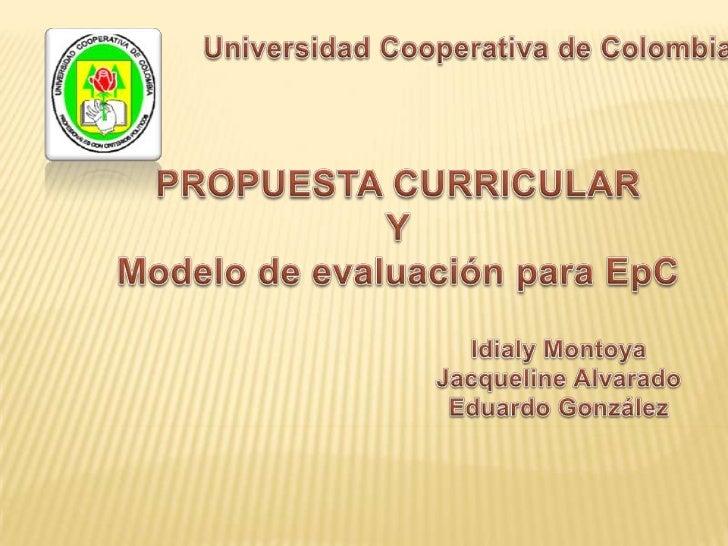 Universidad Cooperativa de Colombia<br />PROPUESTA CURRICULAR<br />Y<br />Modelo de evaluación para EpC<br />Idialy Montoy...