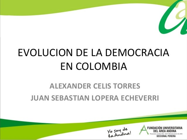 EVOLUCION DE LA DEMOCRACIA EN COLOMBIA ALEXANDER CELIS TORRES JUAN SEBASTIAN LOPERA ECHEVERRI