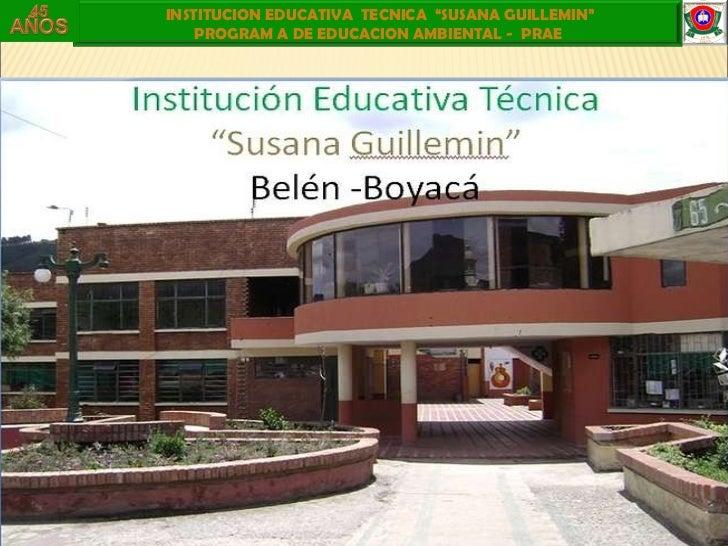 "INSTITUCION EDUCATIVA  TECNICA  ""SUSANA GUILLEMIN""  PROGRAM A DE EDUCACION AMBIENTAL -  PRAE"
