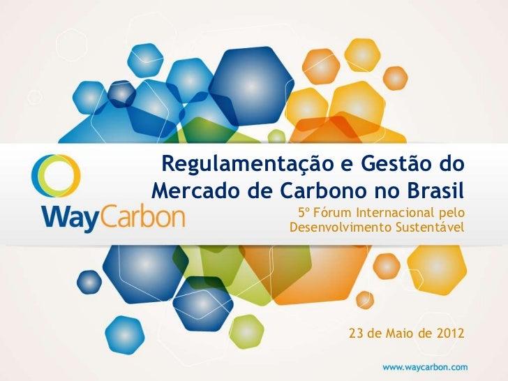 Regulamentação e Gestão doMercado de Carbono no Brasil             5º Fórum Internacional pelo            Desenvolvimento ...