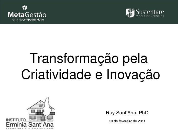 Transformação pela <br />Criatividade e Inovação<br />Ruy Sant'Ana, PhD<br />23 de fevereiro de 2011<br />