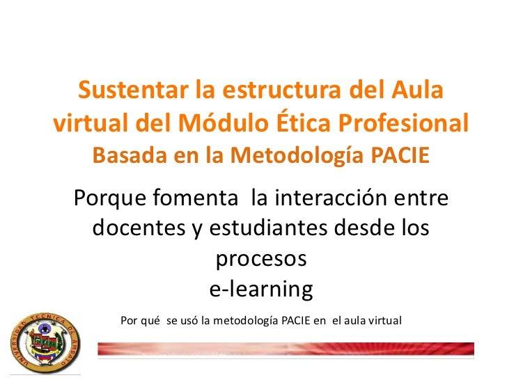 Sustentar la estructura del Aulavirtual del Módulo Ética Profesional   Basada en la Metodología PACIE Porque fomenta la in...