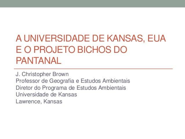 A UNIVERSIDADE DE KANSAS, EUA E O PROJETO BICHOS DO PANTANAL J. Christopher Brown Professor de Geografia e Estudos Ambient...
