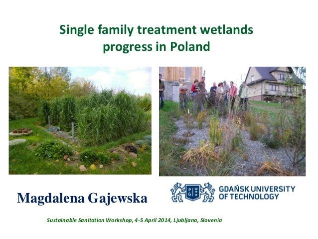 Single family treatment wetlands progress in Poland Magdalena Gajewska Sustainable Sanitation Workshop, 4-5 April 2014, Lj...