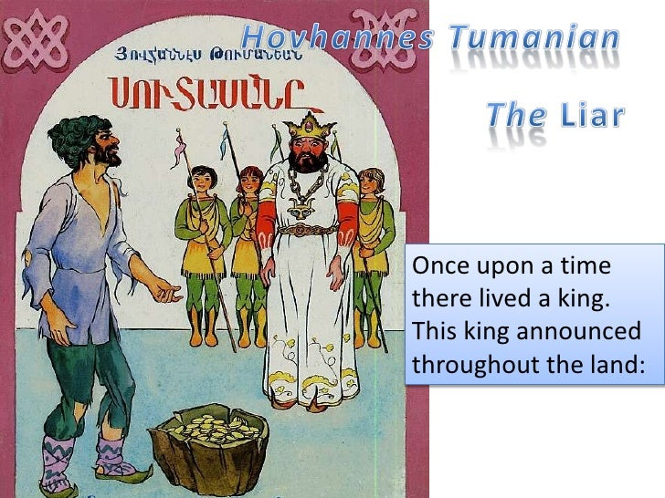HovhannesTumanian<br />The Liar<br />Once upon a time there lived a king. This king announced throughout the land: <br />