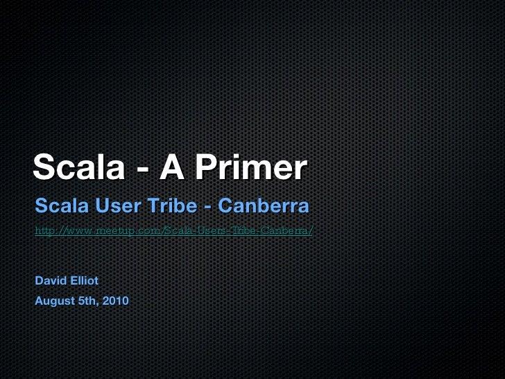 Scala - A Primer <ul><li>Scala User Tribe - Canberra </li></ul><ul><li>http://www.meetup.com/Scala-Users-Tribe-Canberra/ <...
