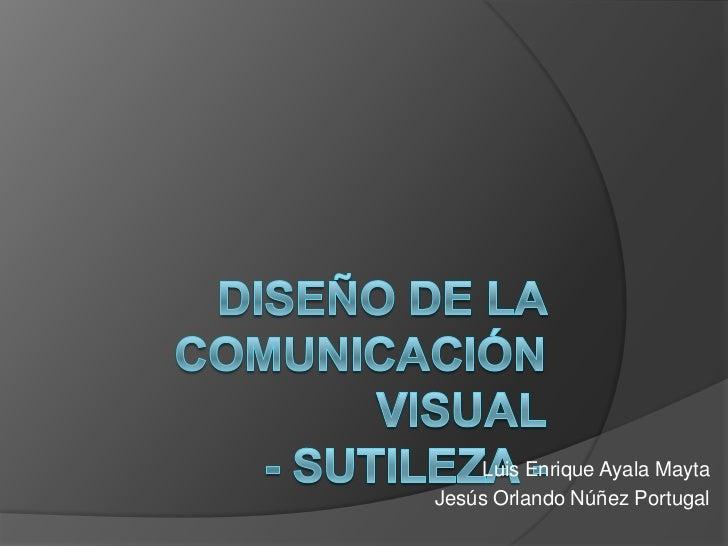 Diseño de la comunicación visual- sutileza -<br />Luis Enrique Ayala Mayta<br />Jesús Orlando Núñez Portugal<br />