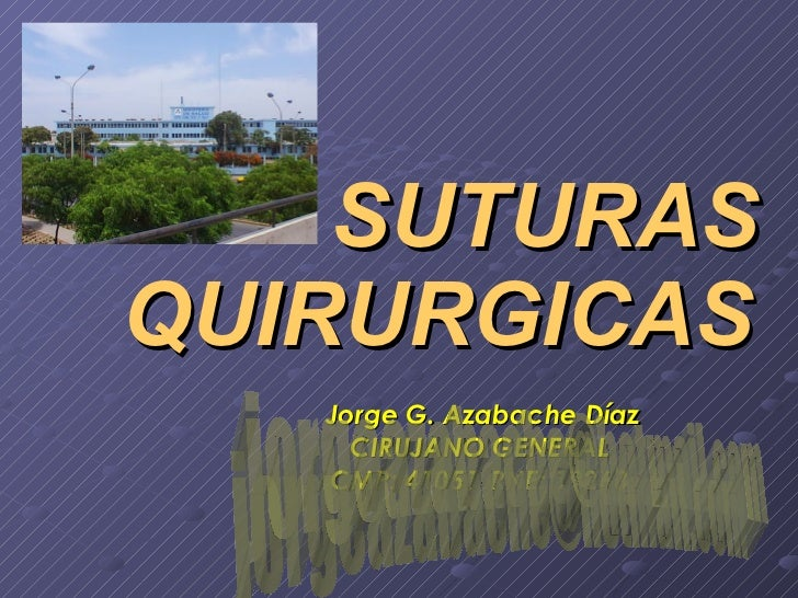 SUTURAS  QUIRURGICAS Jorge G. Azabache Díaz CIRUJANO GENERAL CMP: 41051  RNE: 19263 [email_address]