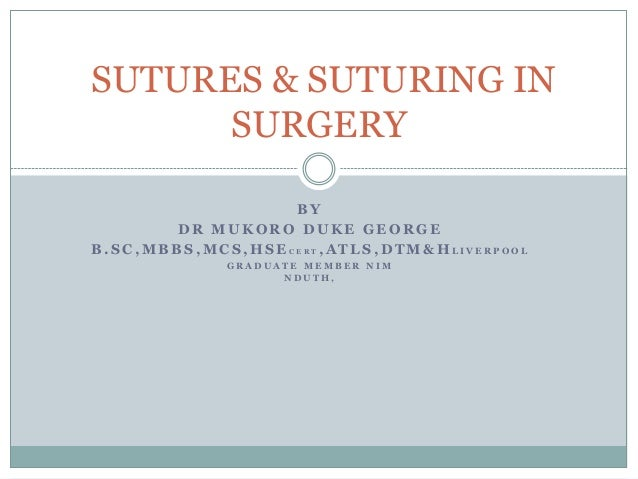SUTURES & SUTURING IN SURGERY BY DR MUKORO DUKE GEORGE B.SC,MBBS,MCS,HSECERT,ATLS,DTM&HLIVERPOOL GRADUATE MEMBER NIM NDUTH...