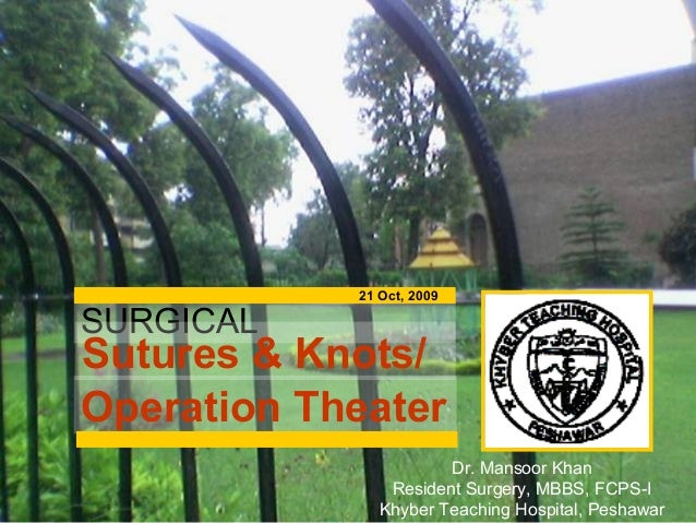 SURGICAL Sutures & Knots/ Operation Theater 21 Oct, 2009 Dr. Mansoor Khan Resident Surgery, MBBS, FCPS-I Khyber Teaching H...
