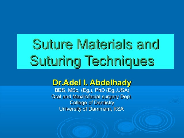 Suture Materials and Suturing Techniques Dr.Adel I. Abdelhady BDS, MSc, (Eg.), PhD (Eg.,USA) Oral and Maxillofacial surger...