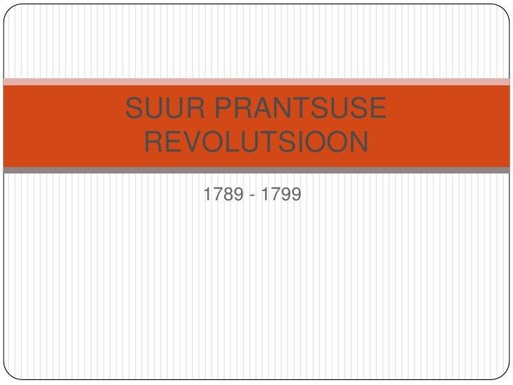 1789 - 1799<br />SUUR PRANTSUSE REVOLUTSIOON<br />