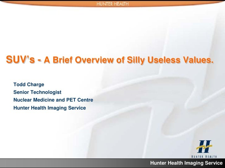 SUV's - A Brief Overview of Silly Useless Values. Todd Charge Senior Technologist Nuclear Medicine and PET Centre Hunter H...