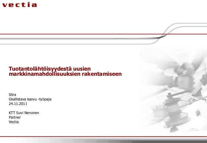 Tuotantolähtöisyydestä uusienmarkkinamahdollisuuksien rakentamiseenSitraOsallistava kasvu -työpaja24.11.2011KTT Suvi Nenon...