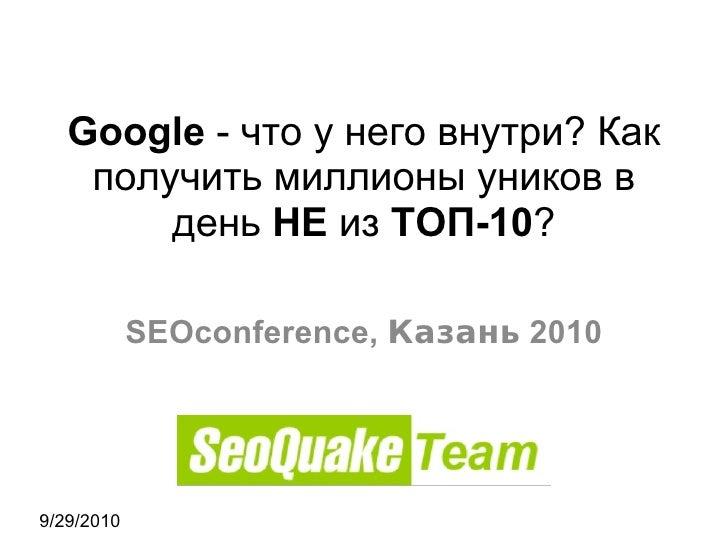 9/29/2010 Google  - что у него внутри? Как получить миллионы уников в день  НЕ  из  ТОП-10 ? SEOconference,  Казань  2010