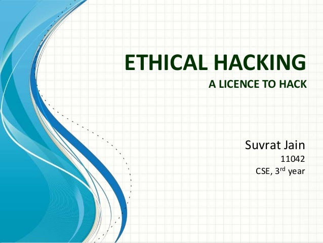 ETHICAL HACKING A LICENCE TO HACK  Suvrat Jain 11042 CSE, 3rd year