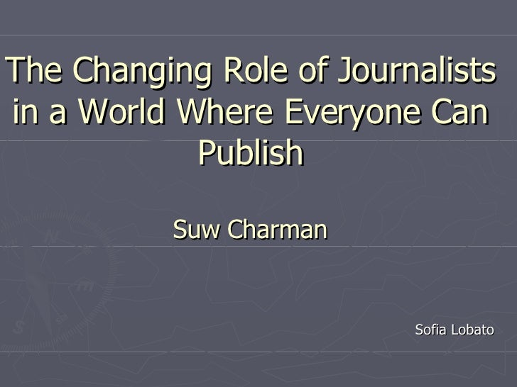 The Changing Role of Journalists in a World Where Everyone Can Publish Suw   Charman   Sofia Lobato