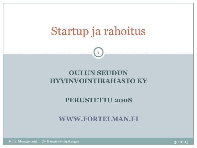 OULUN SEUDUN HYVINVOINTIRAHASTO KY PERUSTETTU 2008 WWW.FORTELMAN.FI Startup ja rahoitus Fortel Management Oy Hannu Säynäjä...
