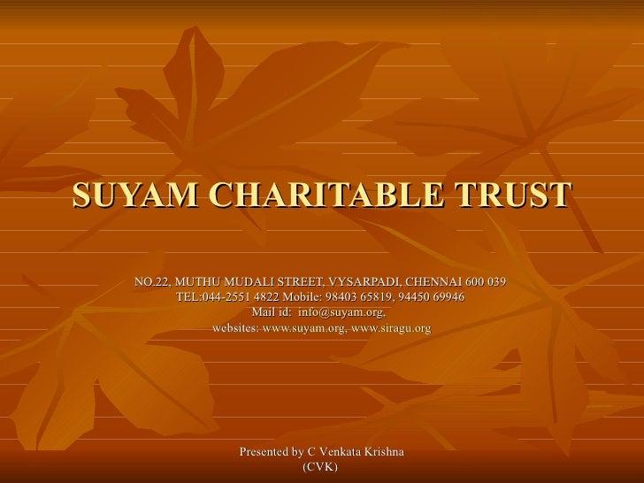 SUYAM CHARITABLE TRUST NO.22, MUTHU MUDALI STREET, VYSARPADI, CHENNAI 600 039  TEL:044-2551 4822 Mobile: 98403 65819, 9445...