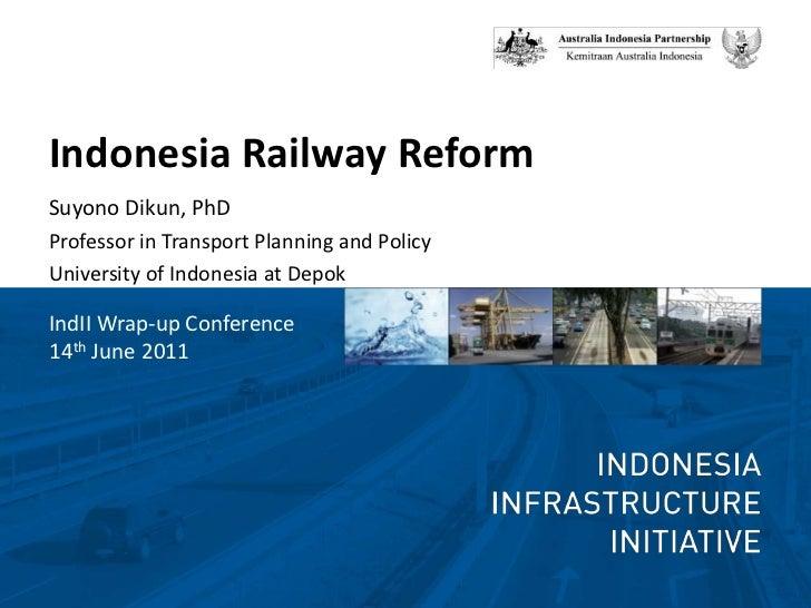 Indonesia Railway Reform<br />SuyonoDikun, PhD<br />Professor in Transport Planning and Policy<br />University of Indonesi...