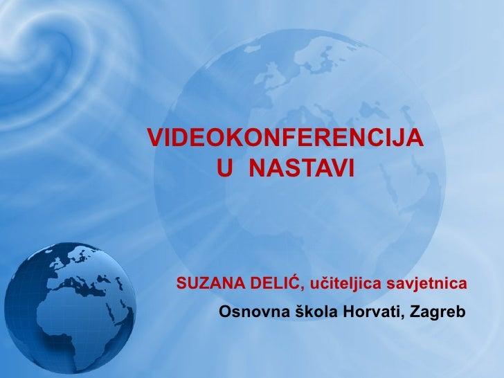 VIDEOKONFERENCIJA     U NASTAVI SUZANA DELIĆ, učiteljica savjetnica      Osnovna škola Horvati, Zagreb