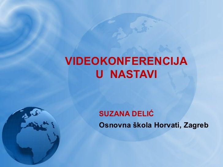 VIDEOKONFERENCIJA     U NASTAVI    SUZANA DELIĆ    Osnovna škola Horvati, Zagreb