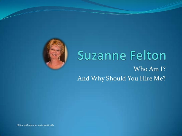 Suzanne Felton<br />Who Am I?<br />And Why Should You Hire Me?<br />Slides will advance automatically<br />