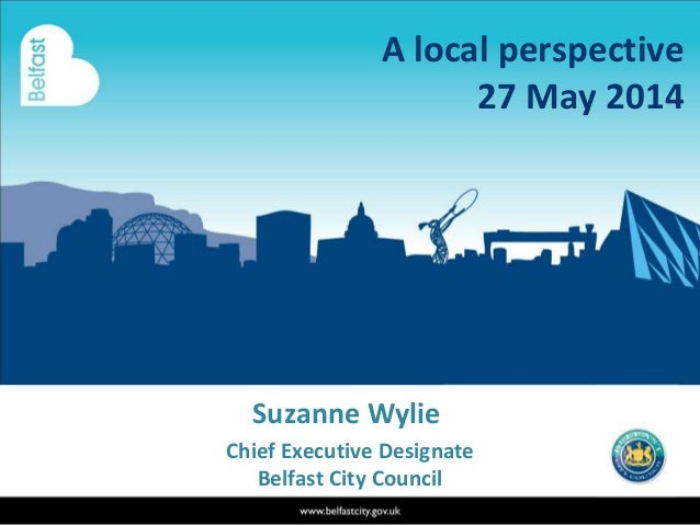 Suzanne Wylie Chief Executive Designate Belfast City Council A local perspective 27 May 2014