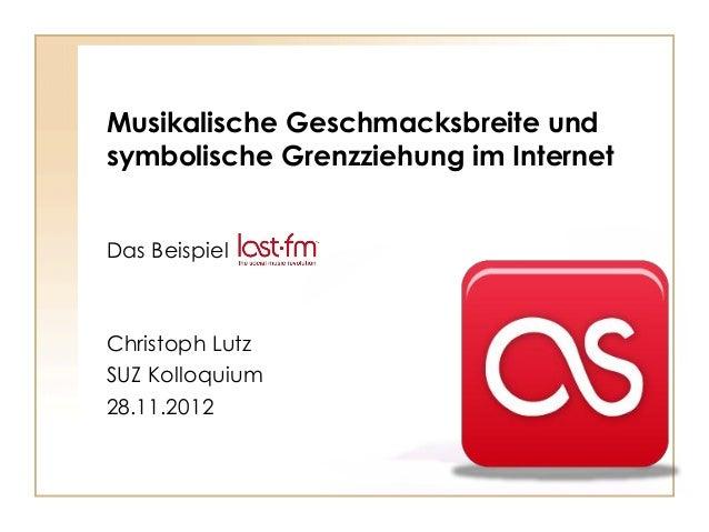 Musikalische Geschmacksbreite und symbolische Grenzziehung im Internet Das Beispiel  Christoph Lutz SUZ Kolloquium 28.11.2...