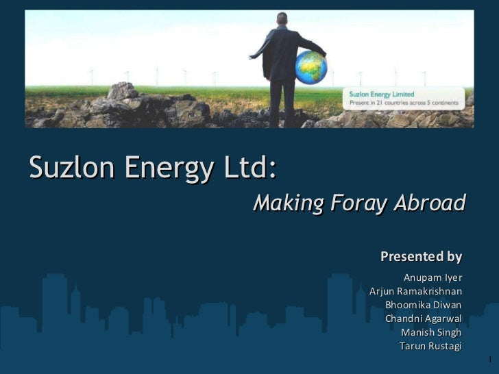 Suzlon Energy Ltd:  Making Foray Abroad Presented by Anupam Iyer Arjun Ramakrishnan Bhoomika Diwan Chandni Agarwal Manish ...
