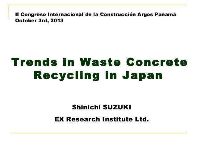 II Congreso Internacional de laConstrucción Argos Panamá October 3rd, 2013     Trends in Waste Concrete Recycling in Japa...