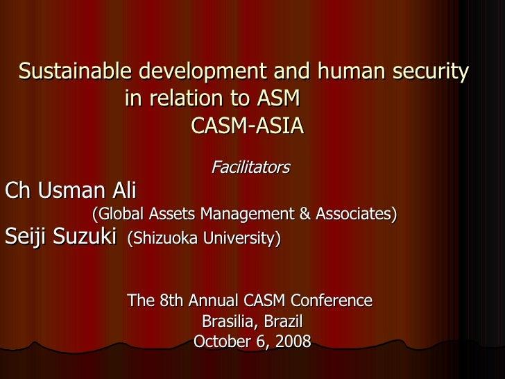 Sustainable development and human security  in relation to ASM  CASM-ASIA <ul><li>Facilitators  </li></ul><ul><li>Ch Usman...