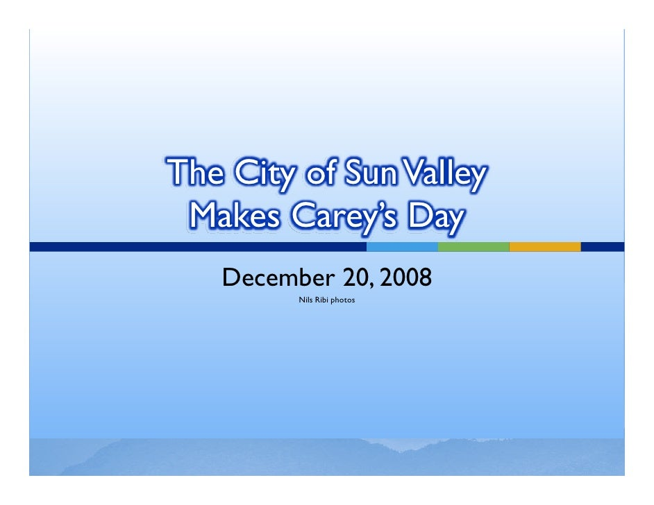 The City of Sun Valley  Makes Carey's Day    December 20, 2008          Nils Ribi photos