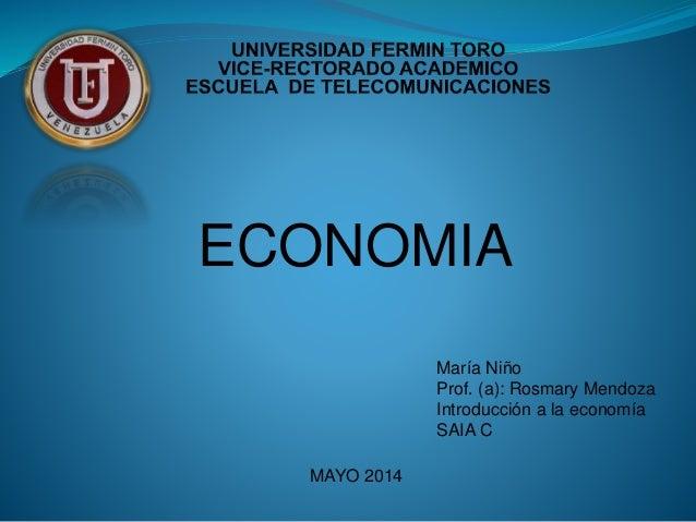 ECONOMIA MAYO 2014 María Niño Prof. (a): Rosmary Mendoza Introducción a la economía SAIA C