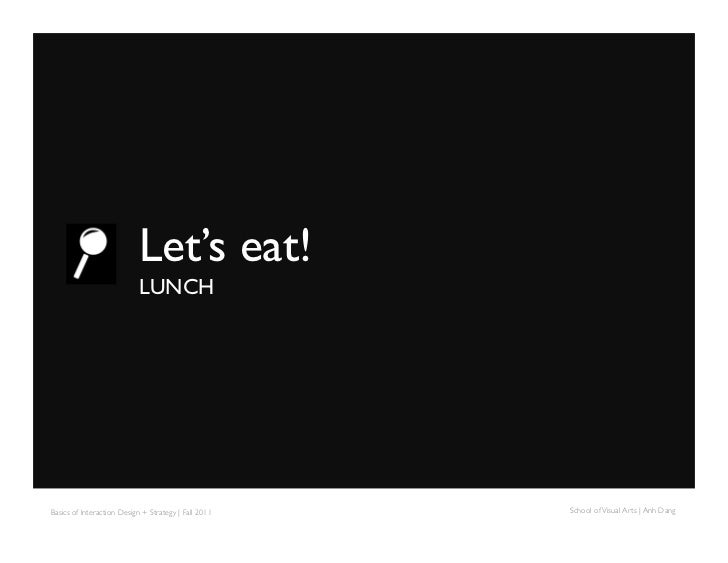 Let's eat!                             LUNCHBasics of Interaction Design + Strategy | Fall 2011   School of Visual Arts...