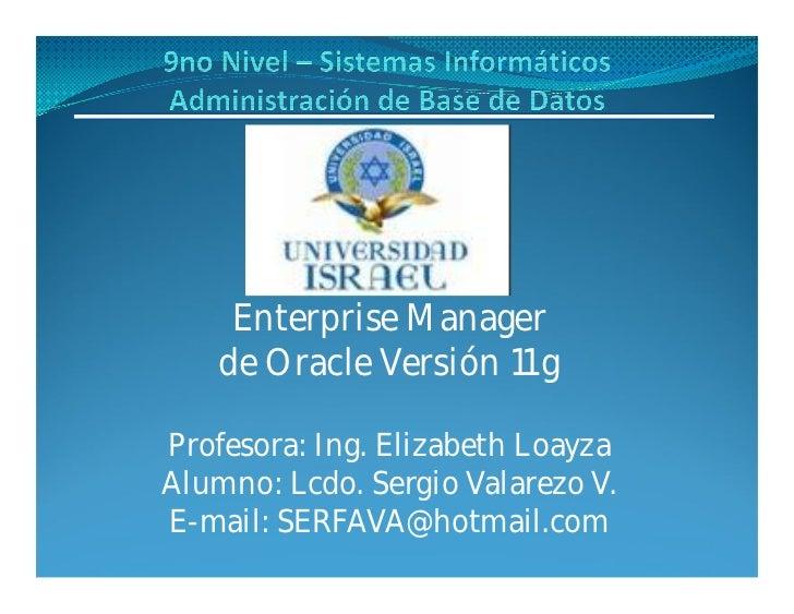 Enterprise Manager    de Oracle Versión 11 gProfesora: Ing. Elizabeth LoayzaAlumno: Lcdo. Sergio Valarezo V.E-mail: SERFAV...