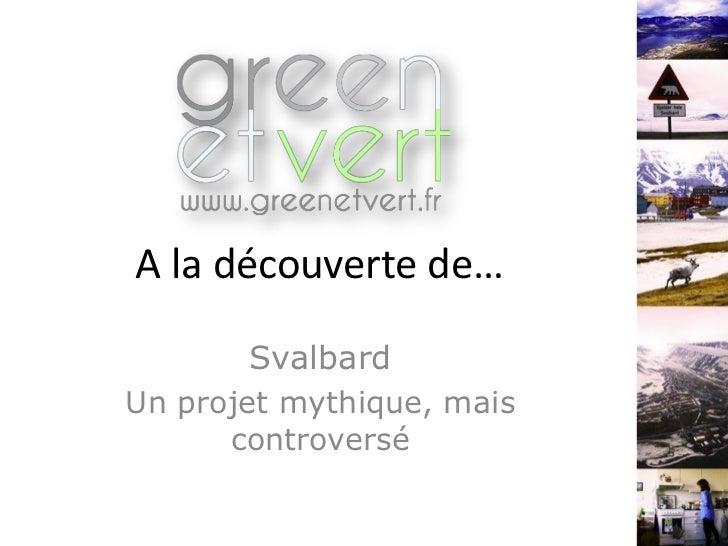 A la découverte de…       SvalbardUn projet mythique, mais      controversé
