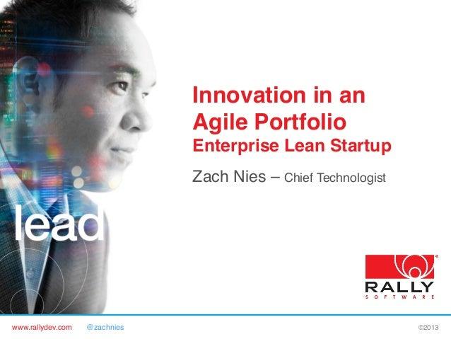 www.rallydev.com @zachnies! ©2013! Innovation in an Agile Portfolio Enterprise Lean Startup! Zach Nies – Chief Technologis...