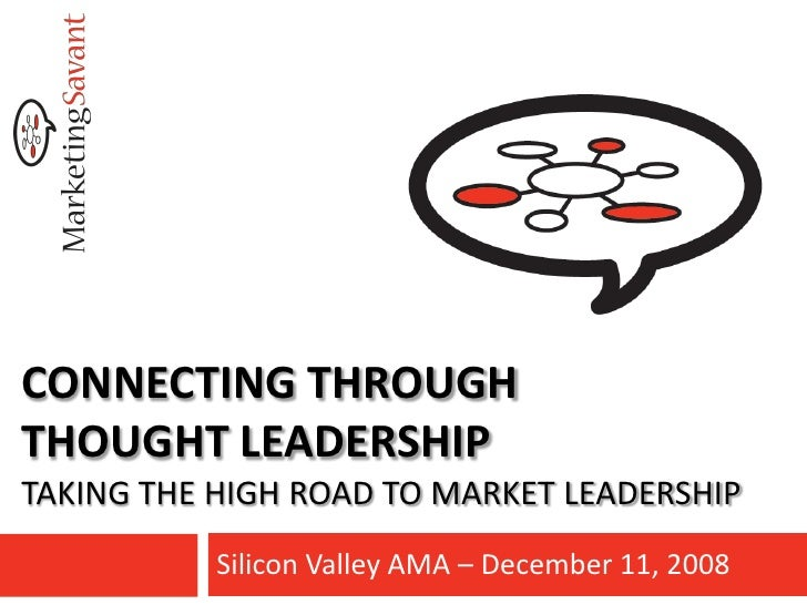 CONNECTING THROUGH THOUGHT LEADERSHIP TAKING THE HIGH ROAD TO MARKET LEADERSHIP            Silicon Valley AMA – December 1...