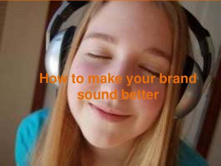 How to make your brandsound better<br />How to make your brandsound better<br />